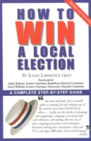 How to Win a Local Election, Revised: A Complete Step-By-Step Guide 9780871318787