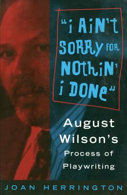 I Ain't Sorry for Nothin' I Done: August Wilson's Process of Playwriting 9780879102708