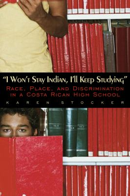 I Won't Stay Indian, I'll Keep Studying: Race, Place, and Discrimination in a Costa Rican High School 9780870818165