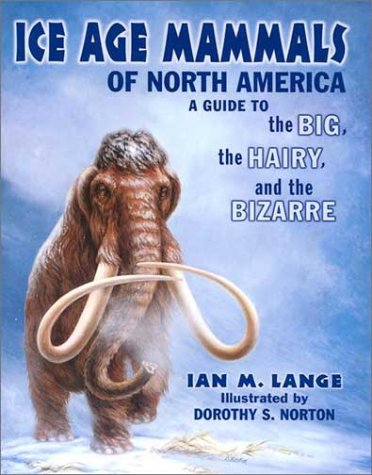 Ice Age Mammals of North America: A Guide to the Big, the Hairy, and the Bizarre 9780878424030