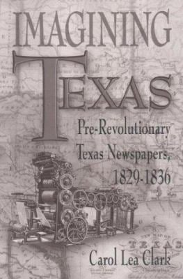 Imagining Texas: Pre-Revolutionary Texas Newspapers, 1829-1836 9780874042849