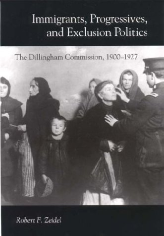 Immigrants, Progressives, and Exclusion Politics: The Dillingham Commission, 1900-1927 9780875803234