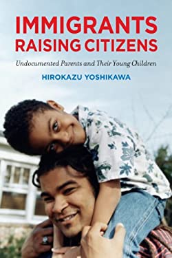 Immigrants Raising Citizens: Undocumented Parents and Their Young Children 9780871549860