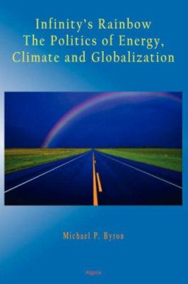 Infinity's Rainbow: The Politics of Energy, Climate and Globalization (Hc) 9780875865102