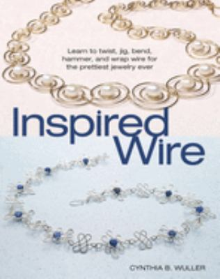 Inspired Wire: Learn to Twist, Jig, Bend, Hammer, and Wrap Wire for the Prettiest Jewelry Ever 9780871162564
