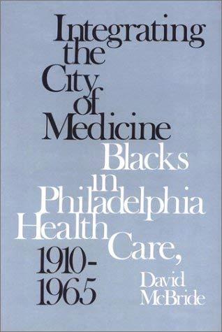 Integrating the City of Medicine: Blacks in Philadelphia Health Care, 1910-1965 9780877225461