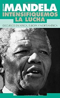 Intensifiquemos la Lucha: Discursos en Africa, Europa y Norteamerica = Nelson Mandela, Speeches 1990
