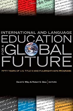 International and Language Education for a Global Future: Fifty Years of U.S. Title VI and Fulbright-Hays Programs 9780870139840