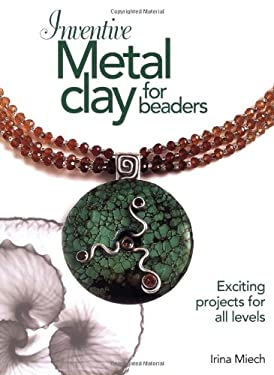 Inventive Metal Clay for Beaders: Exciting Projects for All Levels 9780871162588