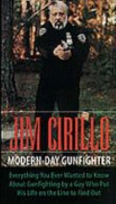Jim Cirillo: Modern-Day Gunfighter: Everything You Ever Wanted to Know about Gunfighting by a Guy Who Put His Life on the Line to F