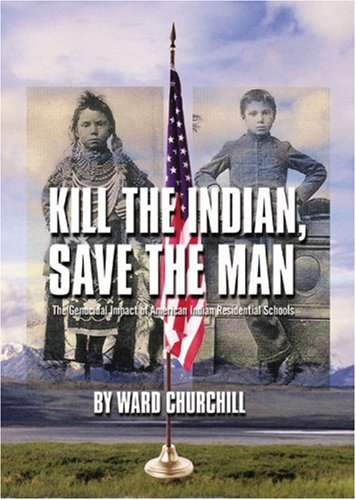 Kill the Indian, Save the Man: The Genocidal Impact of American Indian Residential Schools 9780872864344