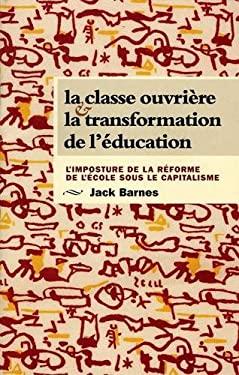 La Classe Ouvriere Et la Transformation de L'Education: L'Imposture de la Reforme de L'Ecole Sous Le Capitalisme 9780873489201