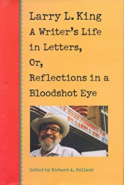 Larry L. King: A Writer's Life in Letters, Or, Reflections in a Bloodshot Eye 9780875652030