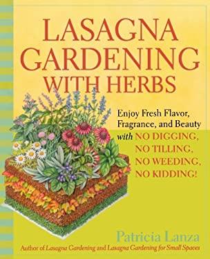 Lasagna Gardening with Herbs: Enjoy Fresh Flavor, Fragrance, and Beauty with No Digging, No Tilling, No Weeding, No Kidding! 9780875968971