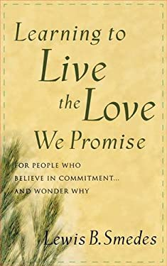 Learning to Live the Love We Promise: For People Who Believe in Commitment...and Wonder Why 9780877884682