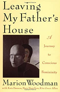 Leaving My Father's House: The Journey to Conscious Femininity 9780877738961