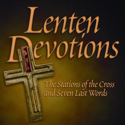 Lenten Devotions: The Stations of the Cross and Seven Last Words