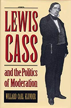 Lewis Cass and the Politics of Moderation 9780873385367