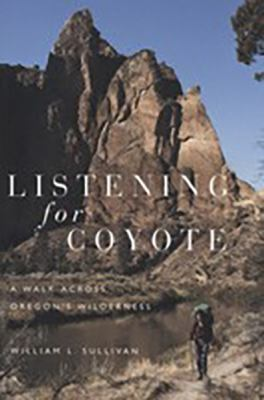 Listening for Coyote: A Walk Across Oregon's Wilderness 9780870715266