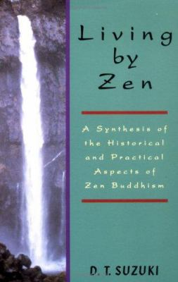 Living by Zen: A Synthesis of the Historical and Practical Aspects of Zen Buddhism 9780877281948
