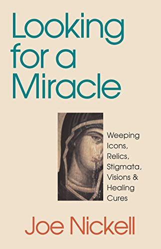 Looking for a Miracle: Weeping Icons, Relics, Stigmata, Visions & Healing Cures 9780879758400
