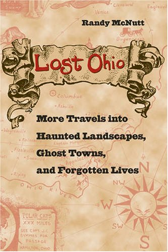 Lost Ohio: More Travels Into Haunted Landscapes, Ghost Towns, and Forgotten Lives 9780873388726