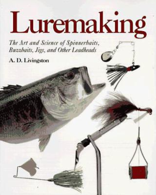 Luremaking: The Art and Science of Spinnerbaits, Buzzbaits, Jigs, and Other Leadheads 9780877423720