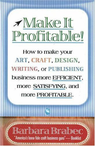 Make It Profitable!: How to Make Your Art, Craft, Design, Writing or Publishing Business More Efficient, More Satisfying, and More Profitab 9780871319029