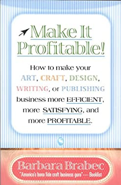Make It Profitable!: How to Make Your Art, Craft, Design, Writing or Publishing Business More Efficient, More Satisfying, and More Profitab 9780871319036
