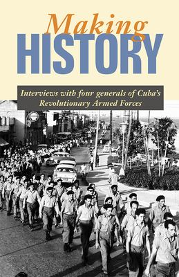 Making History: Interviews with Four Generals of Cuba's Revolutionary Armed Forces 9780873489027