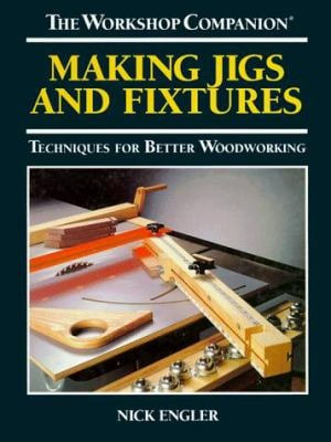 Workshop Companion : Making Jigs and Fixtures, Techniques for Better Woodworking