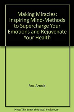 Making Miracles: Inspiring Mind-Methods to Supercharge Your Emotions and Rejuvenate Your Health