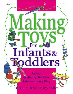 Making Toys for Infants & Toddlers: Using Ordinary Stuff for Extraordinary Play 9780876592496