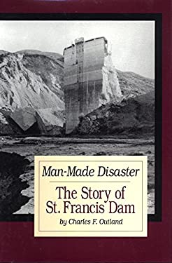 Man-Made Disaster: The Story of St. Francis Dam: Its Place in Southern California's Water System, Its Failure and Tragedy in the Santa Cl 9780870623226