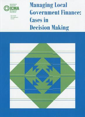 Managing Local Government Finance: Cases in Decision Making 9780873261111