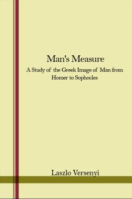 Mans Measure: A Study of the Greek Image of Man from Homer to Sophocles - Versenyi, Laszlo