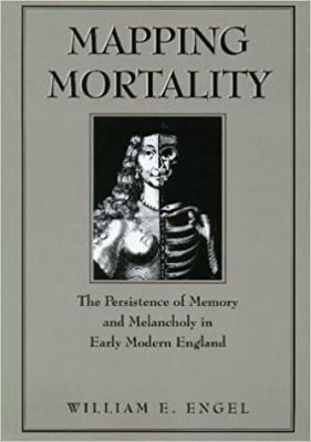Mapping Mortality: The Persistence of Memory and Melancholy in Early Modern England 9780870239984