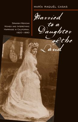 Married to a Daughter of the Land: Spanish-Mexican Women and Interethnic Marriage in California, 1820-1880 9780874177787