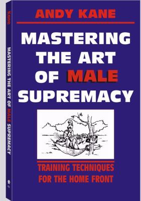 Mastering the Art of Male Supremacy: Training Techniques for the Home Front 9780873643863