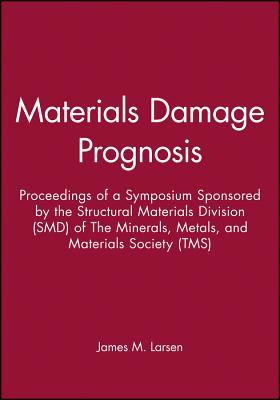Materials Damage Prognosis: Proceedings of a Symposium Sponsored by the Structural Materials Division (Smd) of the Minerals, Metals, and Materials 9780873395977