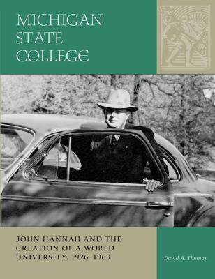 Michigan State College: John Hannah and the Creation of a World University, 1926-1969 9780870137723