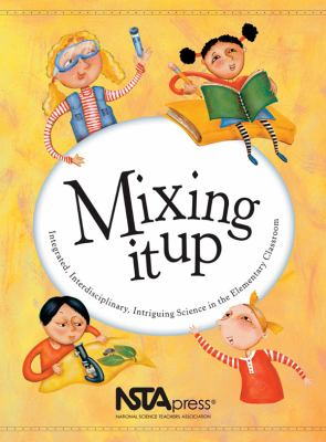 Mixing It Up: Integrated, Interdisciplinary, Intriguing Science in the Elementary Classroom 9780873552318
