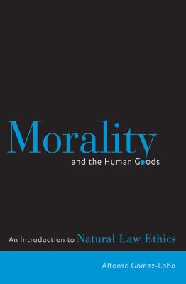 Morality and the Human Goods: An Introduction to Natural Law Ethics 9780878408856
