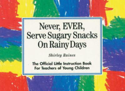 Never, Ever, Serve Sugary Snacks on Rainy Days: The Official Little Instruction Book for Teachers of Young Children 9780876591758