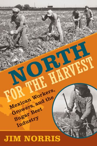 North for the Harvest: Mexican Workers, Growers, and the Sugar Beet Industry 9780873516310