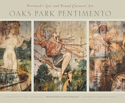 Oaks Park Pentimento: Portland's Lost and Found Carousel Art 9780870715785