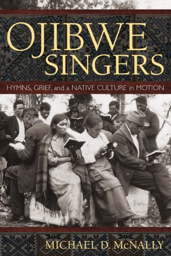 Ojibwe Singers: Hymns, Grief, and a Native American Culture in Motion 9780873516419