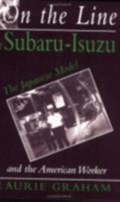 On the Line at Subaru-Isuzu: The Japanese Model and the American Worker 9780875463469