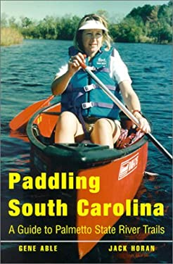 Paddling South Carolina: A Guide to Palmetto State River Trails 9780878441617