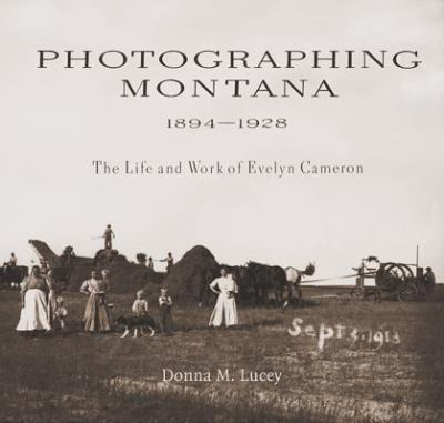 Photographing Montana 1894-1928: The Life and Work of Evelyn Cameron 9780878424252